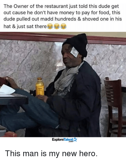Memes, Restaurants, and Pull Out: The Owner of the restaurant just told this dude get  out cause he don't have money to pay for food, this  dude pulled out madd hundreds & shoved one in his  hat & just sat there  Talent  Explore This man is my new hero.
