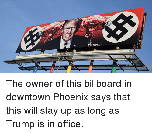 Donald Trump, Downtown, and Stay: The owner of this billboard in downtown Phoenix says that this will stay up as long as Trump is in office.