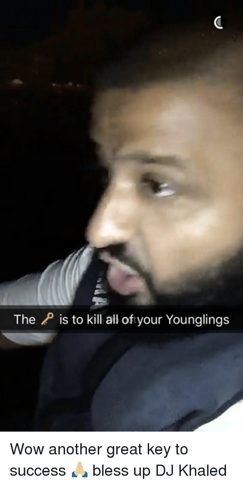 Bless Up Dj Khaled >> The P Is To Kill All Oftyour Younglings Wow Another Great Key To