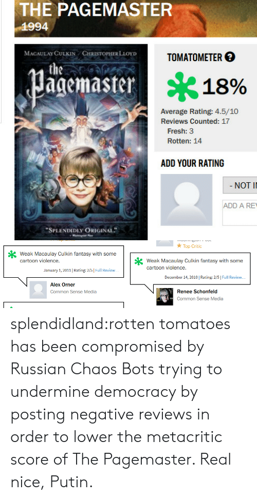 """Fresh, Macaulay Culkin, and Tumblr: THE PAGEMASTER  1994  MACAULAYCULKIN CHRİSTOPHERLior)  TOMATOM ETER  agemaster  * 18%  Average Rating: 4.5/10  Reviews Counted: 17  Fresh: 3  Rotten: 14  ADD YOUR RATING  NOT I  ADD A RE  """"SPLENDIDLY ORIGINAL   Top Critc  Weak Macaulay Culkin fantasy with some  cartoon violence.  cartoon violene Clkin fantasy with some  cartoon violence.  January 1, 2011 