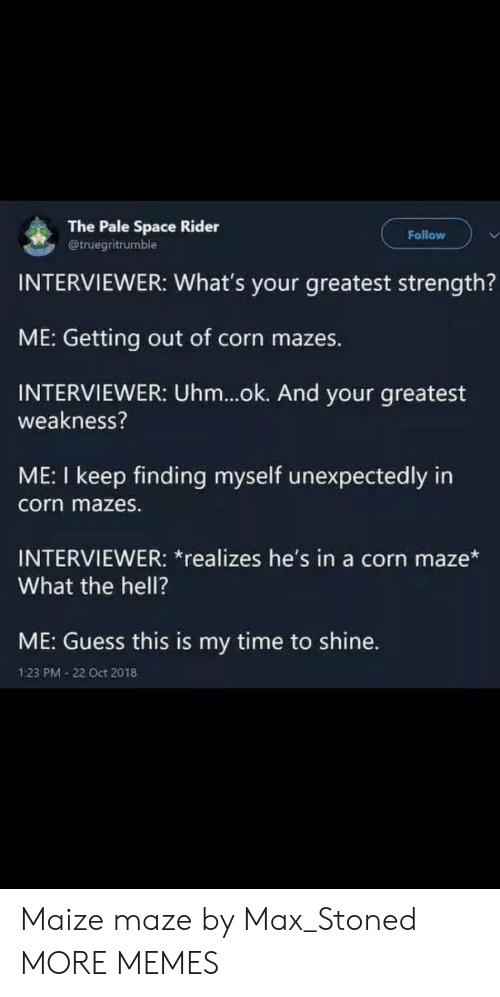 Dank, Memes, and Target: The Pale Space Rider  @truegritrumble  Follow  INTERVIEWER: What's your greatest strength?  ME: Getting out of corn mazes.  INTERVIEWER: Uhm...ok. And your greatest  weakness?  ME: I keep finding myself unexpectedly in  corn mazes.  INTERVIEWER: *realizes he's in a corn maze*  What the hell?  ME: Guess this is my time to shine.  1:23 PM 22 Oct 2018 Maize maze by Max_Stoned MORE MEMES