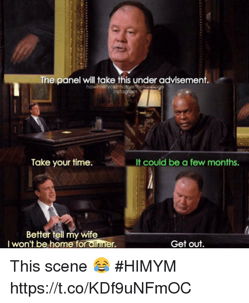 Memes, Home, and Time: The panel will take this under advisement  howimetyourmotberfhefanpoge  instagrom  Take your time.  It could be a few months.  Better tell my wife  I won't be home for alinner.  Get out. This scene 😂 #HIMYM https://t.co/KDf9uNFmOC