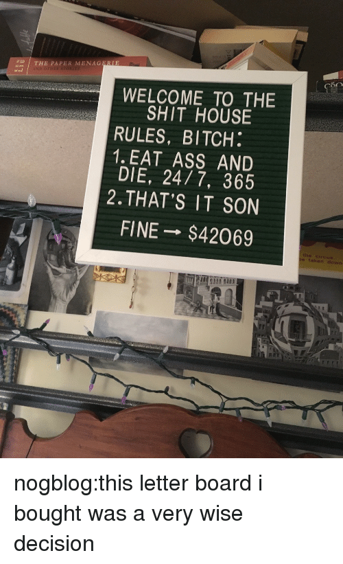 Ass, Bitch, and Shit: THE PAPER MENAGERIE  80  WELCOME TO THE  SHIT HOUSE  RULES, BITCH.  1. EAT ASS AND  DIE, 24/7, 365  2.THAT'S IT SON  FINE→ $42069  the circus.  taken down nogblog:this letter board i bought was a very wise decision