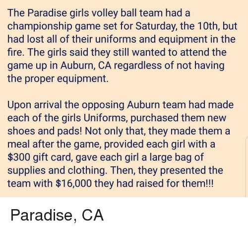 Fire, Girls, and Paradise: The Paradise giris volley ball team had a  championship game set for Saturday, the TUth, but  had lost all of their uniforms and equipment in the  fire. The girls said they still wanted to attend the  game up in Auburn, CA regardless of not having  the proper equipment.  Upon arrival the opposing Auburn team had made  each of the girls Uniforms, purchased them new  shoes and padS! Not only that, they made them a  meal after the game, provided each girl with a  $300 gift card, gave each girl a large bag of  supplies and clothing. Ihen, they presented the  team with $16,000 they had raised for them!!! Paradise, CA