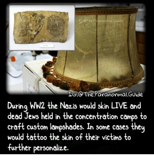 Memes, Live, and Tattoo: @The Paranormal Gui  LG.  The Paranormal GUide  Durina WW2 the Nazis would skin LIVE and  dead Jews held in the concentration camps to  craft custom lampshades. In some cases they  would tattoo the skin of their victims to  further personalize.
