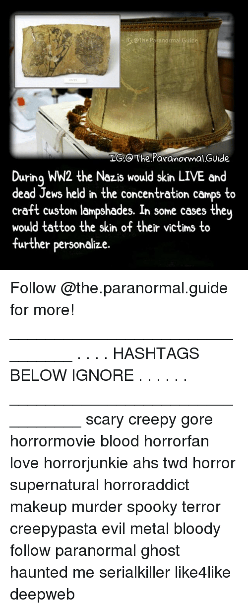Creepy, Love, and Makeup: @The Paranormal Guide  LG: The Paranormal.GUide  During WW2 the Nazis would skin LIVE and  dead Jews held in the concentration camps to  craft custom lampshades. In some cases they  would tattoo the skin of their victims to  further personalize. Follow @the.paranormal.guide for more! ________________________________ . . . . HASHTAGS BELOW IGNORE . . . . . . _________________________________ scary creepy gore horrormovie blood horrorfan love horrorjunkie ahs twd horror supernatural horroraddict makeup murder spooky terror creepypasta evil metal bloody follow paranormal ghost haunted me serialkiller like4like deepweb