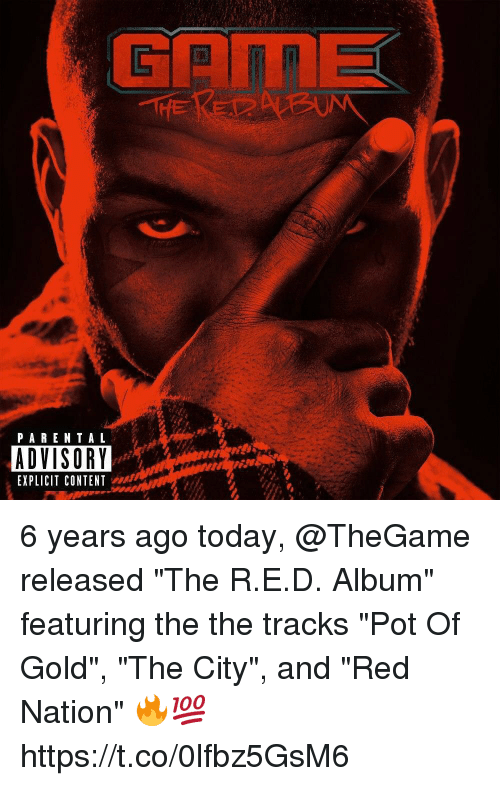"Parental Advisory, Today, and Content: THE  PARENTAL  ADVISORY  EXPLICIT CONTENT 6 years ago today, @TheGame released ""The R.E.D. Album"" featuring the the tracks ""Pot Of Gold"", ""The City"", and ""Red Nation"" 🔥💯 https://t.co/0lfbz5GsM6"