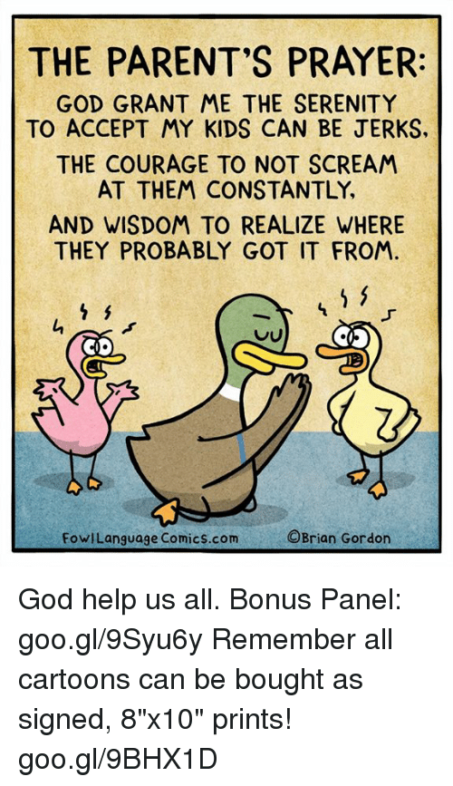 "God, Memes, and Parents: THE PARENT'S PRAYER  GOD GRANT ME THE SERENITY  TO ACCEPT MY KIDS CAN BE JERKS  THE COURAGE TO NOT SCREAM  AT THEM CONSTANTLY,  AND WISDOM TO REALIZE WHERE  THEY PROBABLY GOT IT FROM.  Q.  FowlLanguage Comics.com  ©Brian Gordon God help us all. Bonus Panel: goo.gl/9Syu6y Remember all cartoons can be bought as signed, 8""x10"" prints! goo.gl/9BHX1D"