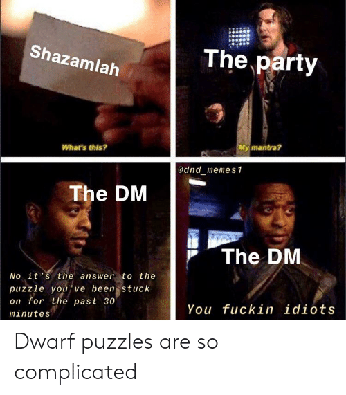 Party, DnD, and Been: The party  Shazamlah  My mantra?  What's this?  @dnd memes1  The DM  The DM  No it's the answer to the  puzzle you ve been stuck  on for the past 30  You fuckin idiots  minutes Dwarf puzzles are so complicated
