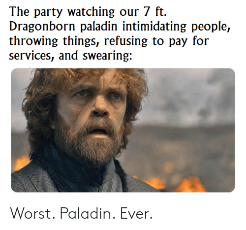 The Party Watching Our 7 Ft Dragonborn Paladin Intimidating People Throwing Things Refusing to ...