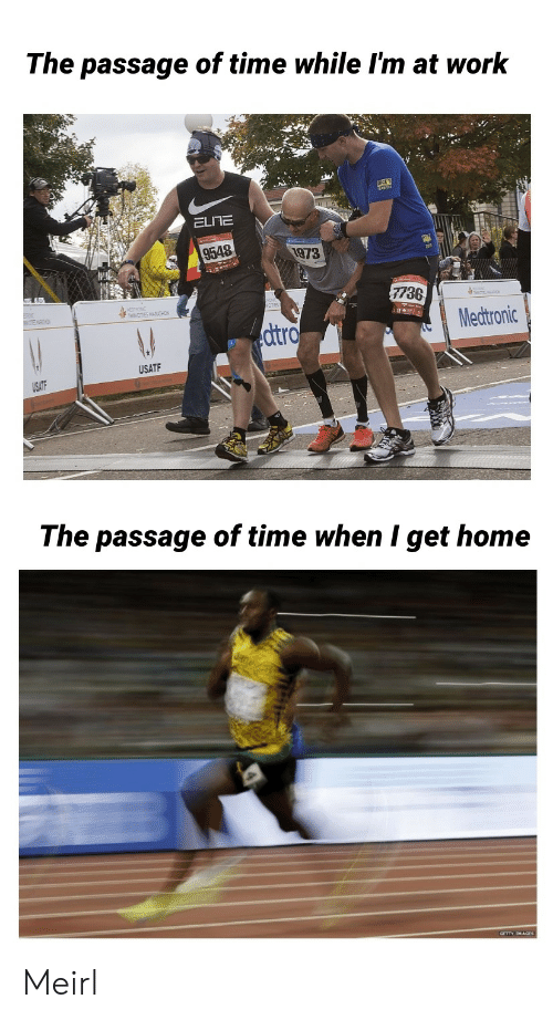 Work, Home, and Time: The passage of time while I'm at work  ELITE  9548  1973  7736  Medtronic  dtro  USATF  The passage of time when I get home Meirl