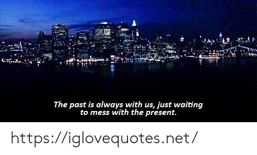 Waiting..., Net, and Mess: The past is always with us, just waiting  to mess with the present. https://iglovequotes.net/