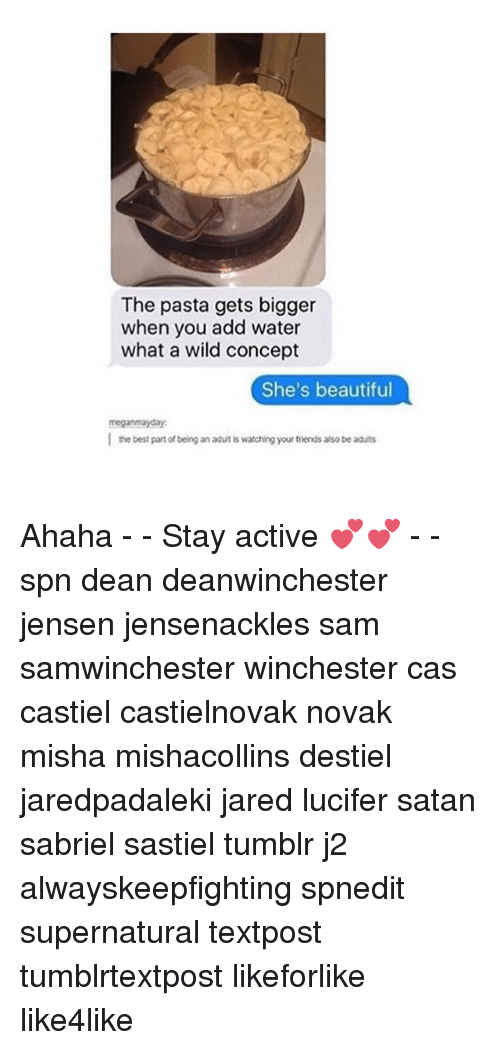 Beautiful, Friends, and Memes: The pasta gets bigger  when you add water  what a wild concept  She's beautiful  l the best part of being an adut is watching your friends also be aduits  丨  the best part of being an adut bs watching your friends also be adults Ahaha - - Stay active 💕💕 - - spn dean deanwinchester jensen jensenackles sam samwinchester winchester cas castiel castielnovak novak misha mishacollins destiel jaredpadaleki jared lucifer satan sabriel sastiel tumblr j2 alwayskeepfighting spnedit supernatural textpost tumblrtextpost likeforlike like4like