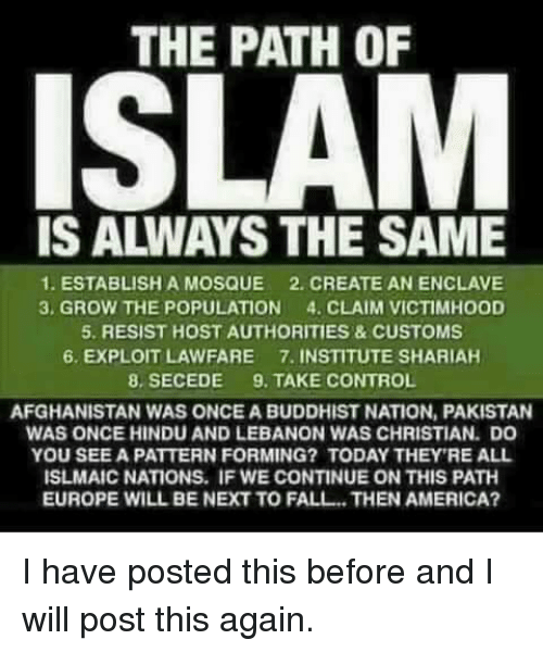America, Fall, and Control: THE PATH OF  ISLAM  IS ALWAYS THE SAME  1. ESTABLISH A MOSQUE 2. CREATE AN ENCLAVE  3, GROW THE POPULATION 4. CLAIM VICTIMHOOD  5. RESIST HOST AUTHORITIES&CUSTOMS  6. EXPLOIT LAWFARE 7. INSTITUTE SHARIAH  8, SECEDE 9. TAKE CONTROL  AFGHANISTAN WAS ONCE A BUDDHIST NATION, PAKISTAN  WAS ONCE HINDU AND LEBANON WAS CHRISTIAN. DO  YOU SEE A PATTERN FORMING? TODAY THEY'RE ALL  ISLMAIC NATIONS. IF WE CONTINUE ON THIS PATH  EUROPE WILL BE NEXT TO FALL THEN AMERICA? I have posted this before and I will post this again.
