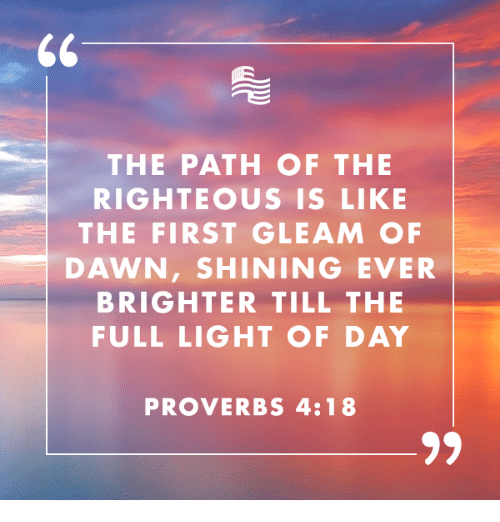 Dawn, Conservative, and Light: THE PATH OF THE  RIGHTEOUS IS LIKE  THE FIRST GLEAM OF  DAWN, SHINING EVER  BRIGHTER TILL THE  FULL LIGHT OF DAY  PROVERBS 4:18