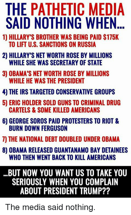 Guns, Irs, and Memes: THE PATHETIC MEDIA  SAID NOTHING WHE...  1) HILLARY'S BROTHER WAS BEING PAID $175K  TO LIFT U.S. SANCTIONS ON RUSSIA  2) HILLARY'S NET WORTH ROSE BY MILLIONS  WHILE SHE WAS SECRETARY OF STATE  3) OBAMA'S NET WORTH ROSE BY MILLIONS  WHILE HE WAS THE PRESIDENT  4) THE IRS TARGETED CONSERVATIVE GROUPS  5) ERIC HOLDER SOLD GUNS TO CRIMINAL DRUG  6) GEORGE SOROS PAID PROTESTERS TO RIOT &  7) THE NATIONAL DEBT DOUBLED UNDER OBAMA  CARTELS&SOME KILLED AMERICANS  BURN DOWN FERGUSON  8) OBAMA RELEASED GUANTANAMO BAY DETAINEES  WHO THEN WENT BACK TO KILL AMERICANS  BUT NOW YOU WANT US TO TAKE YOU  SERIOUSLY WHEN YOU COMPLAIN  ABOUT PRESIDENT TRUMP?? The media said nothing.