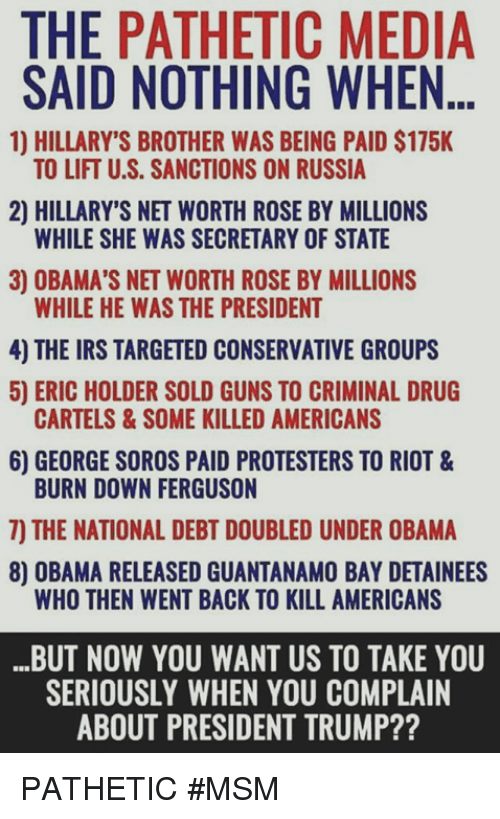 Guns, Irs, and Memes: THE PATHETIC MEDIA  SAID NOTHING WHEN...  1) HILLARY'S BROTHER WAS BEING PAID $175K  TO LIFT U.S. SANCTIONS ON RUSSIA  2) HILLARY'S NET WORTH ROSE BY MILLIONS  WHILE SHE WAS SECRETARY OF STATE  3) OBAMA'S NET WORTH ROSE BY MILLIONS  WHILE HE WAS THE PRESIDENT  4) THE IRS TARGETED CONSERVATIVE GROUPS  5) ERIC HOLDER SOLD GUNS TO CRIMINAL DRUG  6) GEORGE SOROS PAID PROTESTERS TO RIOT &  7) THE NATIONAL DEBT DOUBLED UNDER OBAMA  CARTELS&SOME KILLED AMERICANS  BURN DOWN FERGUSON  8) OBAMA RELEASED GUANTANAMO BAY DETAINEES  WHO THEN WENT BACK TO KILL AMERICANS  BUT NOW YOU WANT US TO TAKE YOU  SERIOUSLY WHEN YOU COMPLAIN  ABOUT PRESIDENT TRUMP?? PATHETIC #MSM