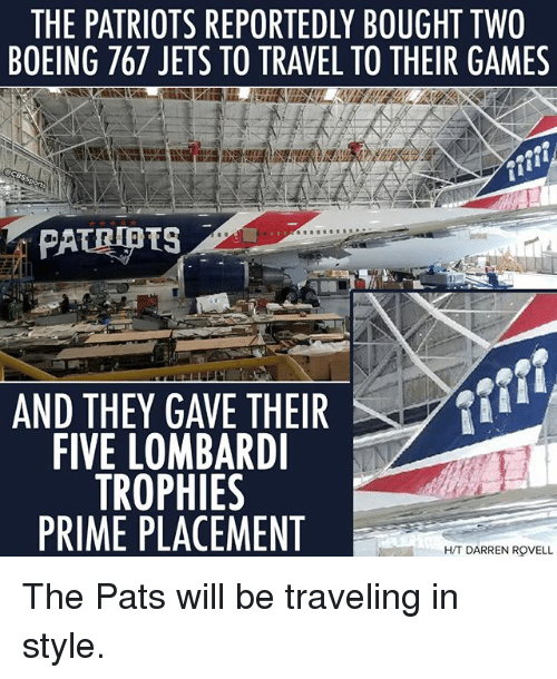 Memes, Patriotic, and Boeing: THE PATRIOTS REPORTEDLY BOUGHT TWO  BOEING 767 JETS TO TRAVEL TO THEIR GAMES  AND THEY GAVE THEIR  FIVE LOMBARD  TROPHIES  PRIME PLACEMENT  H/T DARREN ROVELL The Pats will be traveling in style.