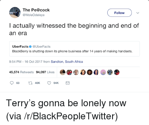 Africa, BlackBerry, and Blackpeopletwitter: The Pe@cock  @WoleOdeleye  Follow  I actually witnessed the beginning and end of  an era  UberFactsUberFacts  BlackBerry is shutting down its phone business after 14 years of making handsets.  9:54 PM -16 Oct 2017 from Sandton, South Africa  45,574 Retweets 94,097 Likes <p>Terry&rsquo;s gonna be lonely now (via /r/BlackPeopleTwitter)</p>