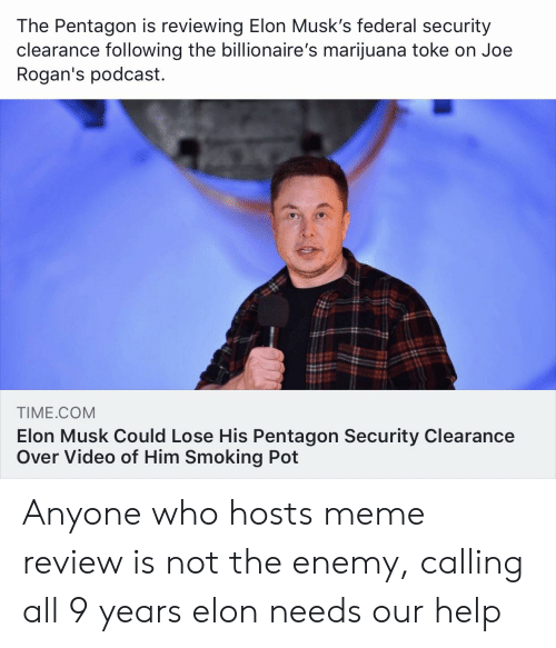 Meme, Smoking, and Help: The Pentagon is reviewing Elon Musk's federal security  clearance following the billionaire's marijuana toke on Joe  Rogan's podcast.  TIME.COM  Elon Musk Could Lose His Pentagon Security Clearance  Over Video of Him Smoking Pot Anyone who hosts meme review is not the enemy, calling all 9 years elon needs our help