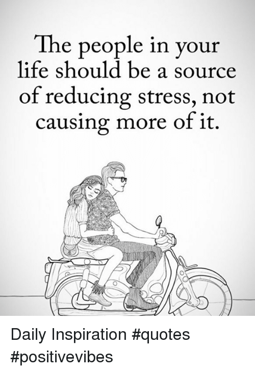 The People In Your Life Should Be A Source Of Reducing Stress Not Best Life Stress Quotes