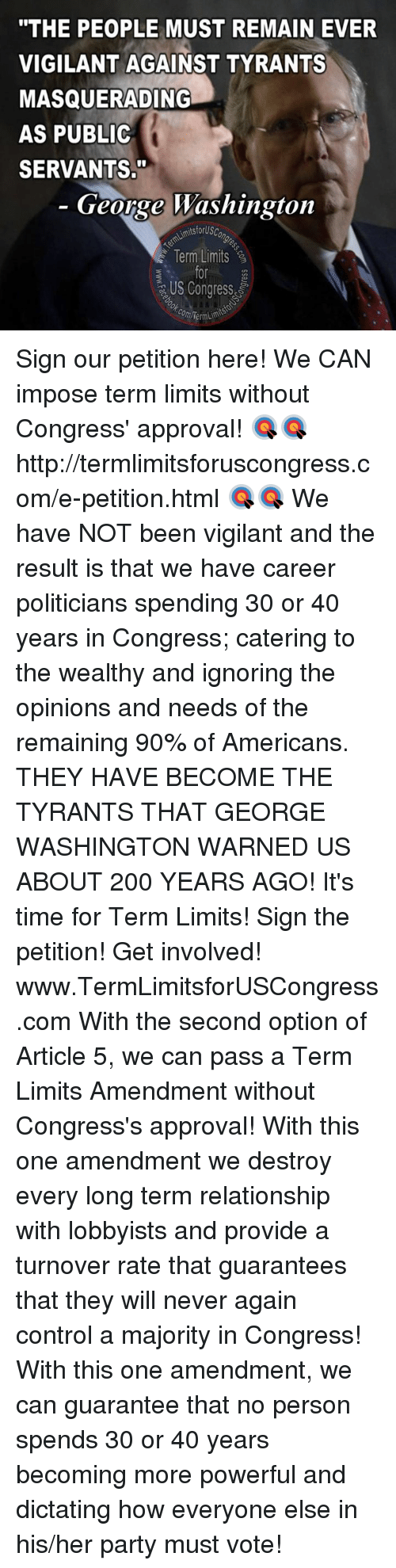 "Memes, George Washington, and 🤖: ""THE PEOPLE MUST REMAIN EVER  VIGILANT AGAINST TYRANTS  MASQUERADING  AS PUBLIC  SERVANTS.""  George Washington  AimitsforUsc  Term Limits  US Congress  com Term Sign our petition here! We CAN impose term limits without Congress' approval! 🎯🎯http://termlimitsforuscongress.com/e-petition.html 🎯🎯  We have NOT been vigilant and the result is that we have career politicians spending 30 or 40 years in Congress; catering to the wealthy and ignoring the opinions and needs of the remaining 90% of Americans.  THEY HAVE BECOME THE TYRANTS THAT GEORGE WASHINGTON WARNED US ABOUT 200 YEARS AGO!  It's time for Term Limits! Sign the petition! Get involved! www.TermLimitsforUSCongress.com  With the second option of Article 5, we can pass a Term Limits Amendment without Congress's approval! With this one amendment we destroy every long term relationship with lobbyists and provide a turnover rate that guarantees that they will never again control a majority in Congress! With this one amendment, we can guarantee that no person spends 30 or 40 years becoming more powerful and dictating how everyone else in his/her party must vote!"