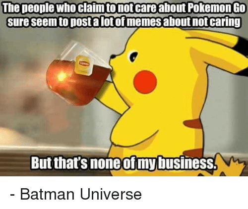 the people who claim to not care about pokemon go 13026383 ✅ 25 best memes about but thats none of my business but thats