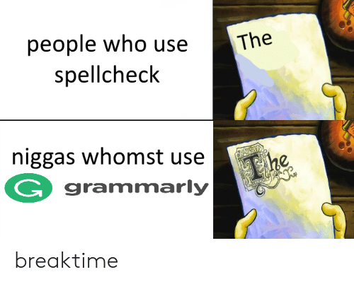 Who, Use, and People: The  people who use  spellcheclk  niggas whomst usee  G grammarly breaktime