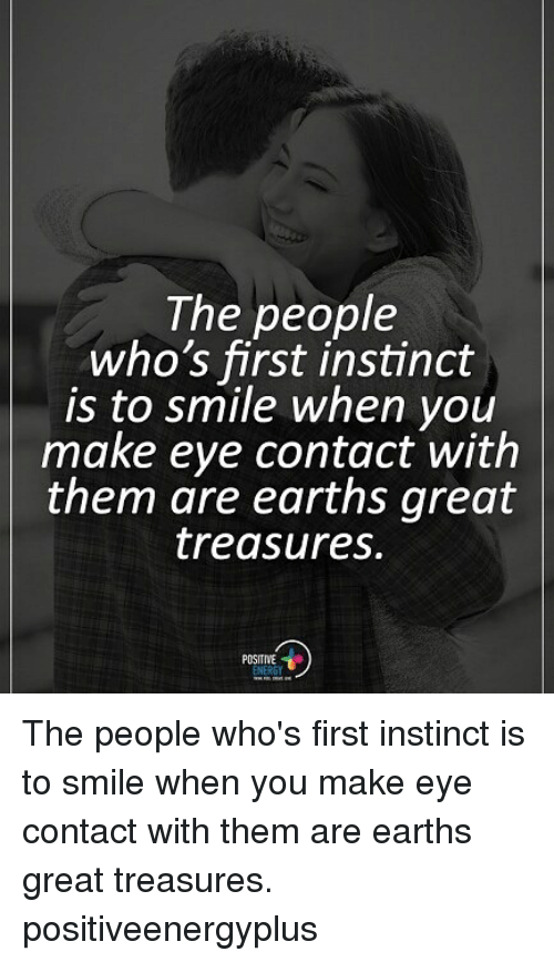 Memes, Smile, and 🤖: The people  who's first instinct  is to smile when you  make eye contact with  them are earths great  treasures.  POSITIVE The people who's first instinct is to smile when you make eye contact with them are earths great treasures. positiveenergyplus