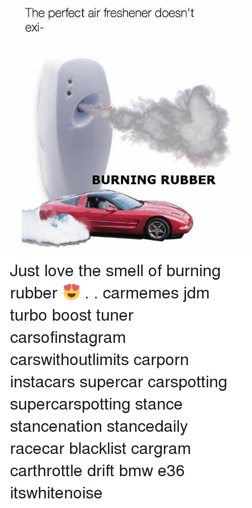 Bmw, Love, and Memes: The perfect air freshener doesn't  exi  BURNING RUBBER Just love the smell of burning rubber 😍 . . carmemes jdm turbo boost tuner carsofinstagram carswithoutlimits carporn instacars supercar carspotting supercarspotting stance stancenation stancedaily racecar blacklist cargram carthrottle drift bmw e36 itswhitenoise
