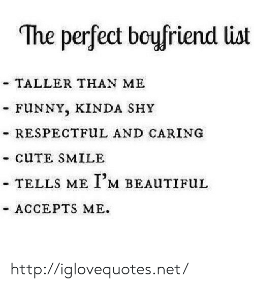 """Cute, Funny, and Http: """"The perfect boufriend list  TALLER THAN ME  FUNNY, KINDA SHY  - RESPECTFuL AND CARING  - CUTE SMILE  TELLS ME I,M BEALITIFuL  ACCEPTS ME. http://iglovequotes.net/"""