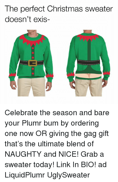 Christmas, Memes, and Link: The perfect Christmas sweater  doesn't exis- Celebrate the season and bare your Plumr bum by ordering one now OR giving the gag gift that's the ultimate blend of NAUGHTY and NICE! Grab a sweater today! Link In BIO! ad LiquidPlumr UglySweater