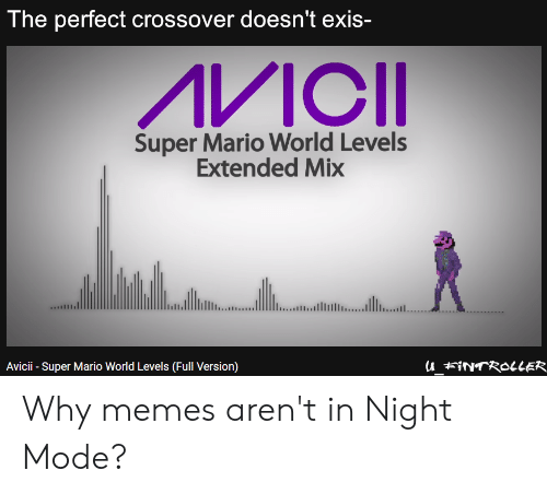 Memes, Super Mario, and Mario: The perfect crossover doesn't exis-  Super Mario World Levels  Extended Mix  Avicii - Super Mario World Levels (Full Version) Why memes aren't in Night Mode?
