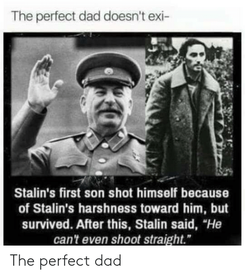 "Dad, Stalin, and Him: The perfect dad doesn't exi-  Stalin's first son shot himself because  of Stalin's harshness toward him, but  survived. After this, Stalin said, ""He  can't even shoot straight."" The perfect dad"