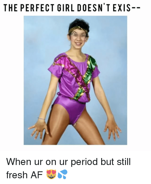 Af, Fresh, and Memes: THE PERFECT GIRL DOESN EXIS- When ur on ur period but still fresh AF 😻💦