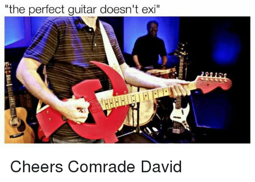 "Guitar, Cheers, and Guitars: ""the perfect guitar doesn't exi Cheers Comrade David"