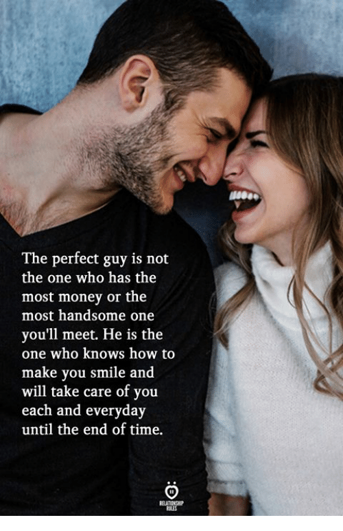 Money, How To, and Smile: The perfect guy is not  the one who has the  most money or the  most handsome one  you'll meet. He is the  one who knows how to  make you smile and  will take care of you  each and everyday  until the end of time.