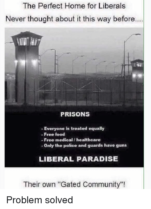 "Community, Food, and Guns: The Perfect Home for Liberals  Never thought about it this way before.  PRISONS  - Everyone is treated equally  -Free food  - Free medical / healthoare  -Only the police and guards have guns  LIBERAL PARADISE  Their own ""Gated Community"" Problem solved"