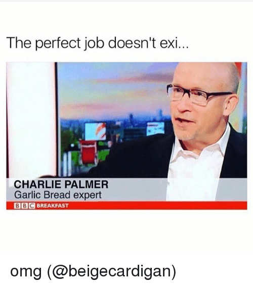 Charlie, Memes, and Omg: The perfect job doesn't exi...  CHARLIE PALMER  Garlic Bread expert  BBCBREAKFAST omg (@beigecardigan)