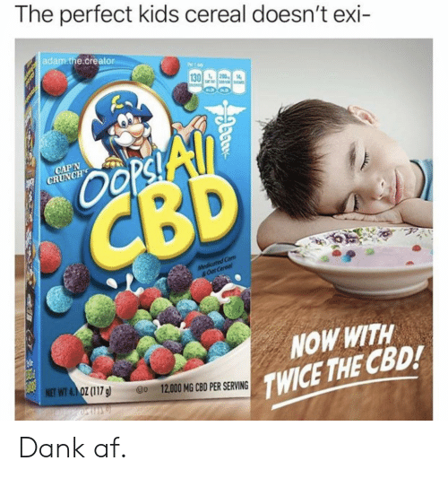 Af, Dank, and Kids: The perfect kids cereal doesn't exi  adam.the.creator  1  130 200 14  Oopsi All  CBD  CAP'N  CRUNCHS  Medicated Com  &Oat Cereol  NOW WITH  TWICE THE CBD!  NET WT 4.1 OZ (117 g  D 12,000 MG CBD PER SERVING  pa Dank af.