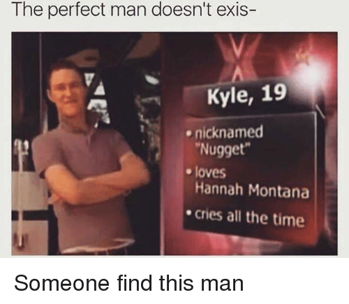 Hannah Montana, Montana, and Time: The perfect man doesn't exis-  Kyle, 19  nicknamed  Nugget  Hannah Montana  cries all the time  e loves Someone find this man