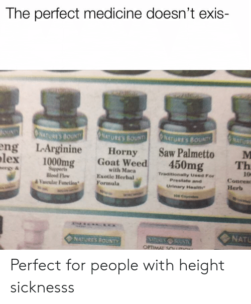 Weed, Goat, and Dank Memes: The perfect medicine doesn't exis-  NATURE'S BOUNT  ATURE'S BOUNT  ng LArginineHornySaw Palmetto M  Th  lex 1000mg Goat Weed 450mg  with Maca  Esotic Herbal  10  Coneent  Supperts  Bloed Flow  Traditionally Used For  Prestate and  Urinary Health  &Vaseular FunetionFormula  Herb  s00  NATU  NATURES BOUNTY  OPTIMAL SOu Perfect for people with height sicknesss