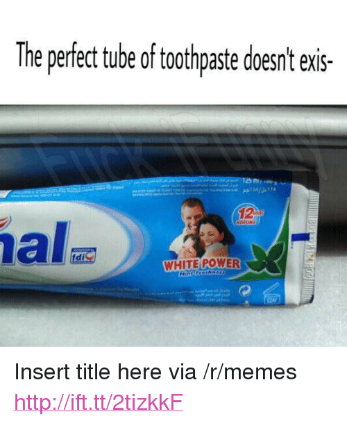 "Ex's, Memes, and Http: The perfect tube of tothpaste coesnt exs-  di  WHITE POWER <p>Insert title here via /r/memes <a href=""http://ift.tt/2tizkkF"">http://ift.tt/2tizkkF</a></p>"