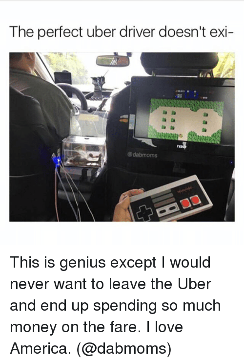 America, Funny, and Love: The perfect uber driver doesn't exi-  A  dabmoms This is genius except I would never want to leave the Uber and end up spending so much money on the fare. I love America. (@dabmoms)
