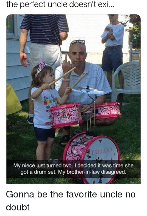 Memes, Time, and Doubt: the perfect uncle doesn't exi  LILIANA  My niece just turned two. I decided it was time she  got a drum set. My brother-in-law disagreed Gonna be the favorite uncle no doubt