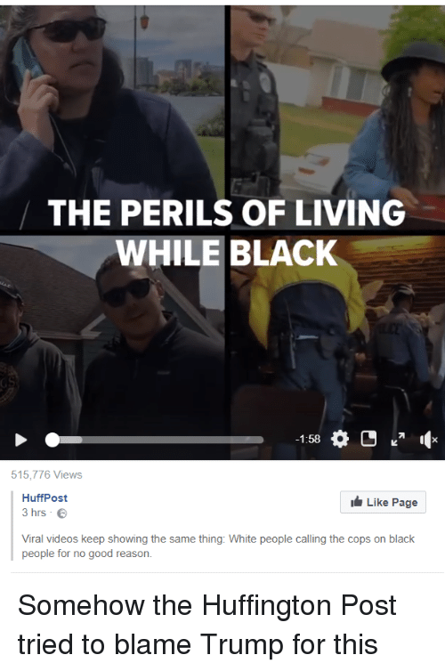Videos, White People, and Black: THE PERILS OF LIVING  WHILE BLACK  -1:58  515,776 Views  HuffPost  3 hrs .  Like Page  Viral videos keep showing the same thing: White people calling the cops on black  people for no good reason