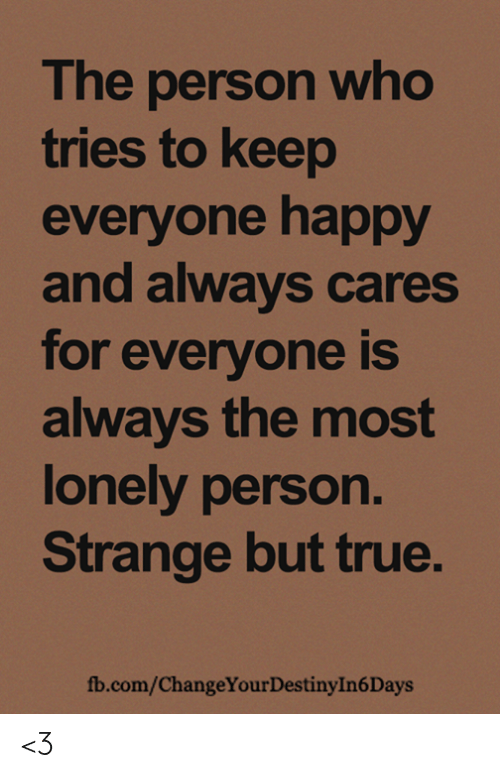 Destiny, Memes, and True: The person who  tries to keep  everyone happy  and always cares  for everyone is  always the most  lonely person.  Strange but true.  fb.com/ChangeYour Destiny In 6 Days <3