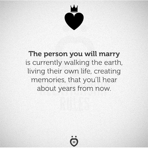 Life, Earth, and Living: The person you will marry  is currently walking the earth,  living their own life, creating  memories, that you'll hear  about years from now.