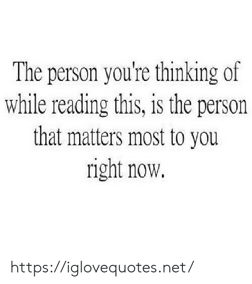 Net, Reading, and You: The person you're thinking of  while reading this, is the person  that matters most to you  right now. https://iglovequotes.net/