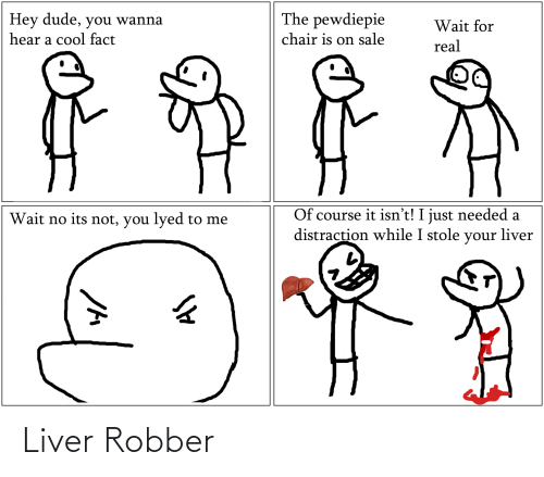 Dude, Cool, and Chair: The pewdiepie  Hey dude, you wanna  Wait for  chair is on sale  hear a cool fact  real  Of course it isn't! I just needed a  distraction while I stole your liver  Wait no its not, you lyed to me Liver Robber